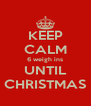 KEEP CALM 6 weigh ins UNTIL CHRISTMAS - Personalised Poster A4 size