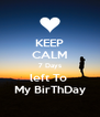 KEEP CALM 7 Days left To  My BirThDay - Personalised Poster A4 size