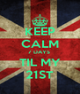 KEEP CALM 7 DAYS  TIL MY 21ST - Personalised Poster A4 size