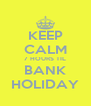 KEEP CALM 7 HOURS TIL BANK HOLIDAY - Personalised Poster A4 size