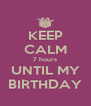 KEEP CALM 7 hours UNTIL MY BIRTHDAY - Personalised Poster A4 size
