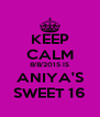 KEEP CALM 8/8/2015 IS ANIYA'S SWEET 16 - Personalised Poster A4 size