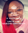 KEEP CALM 8  MORE DAYS UNTIL THE  QUEENS BIRTHDAY - Personalised Poster A4 size