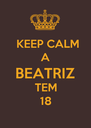 KEEP CALM A BEATRIZ TEM 18 - Personalised Poster A4 size