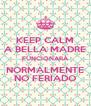 KEEP CALM A BELLA MADRE FUNCIONARÁ NORMALMENTE NO FERIADO - Personalised Poster A4 size