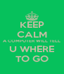 KEEP CALM A COMPUTER WILL TELL U WHERE TO GO - Personalised Poster A4 size