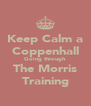 Keep Calm a Coppenhall Going through   The Morris  Training - Personalised Poster A4 size