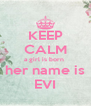 KEEP CALM a girl is born  her name is EVI - Personalised Poster A4 size