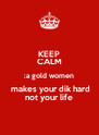 KEEP CALM :a gold women  makes your dik hard not your life - Personalised Poster A4 size