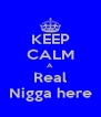 KEEP CALM A Real Nigga here - Personalised Poster A4 size