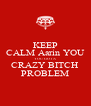 KEEP CALM Aarin YOU YOU GOT A CRAZY BITCH PROBLEM - Personalised Poster A4 size