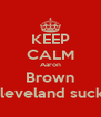 KEEP CALM Aaron Brown Cleveland sucks - Personalised Poster A4 size