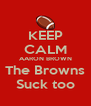 KEEP CALM AARON BROWN The Browns Suck too - Personalised Poster A4 size