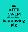 KEEP CALM abi my sister  is a anoing pig - Personalised Poster A4 size