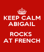 KEEP CALM ABIGAIL  ROCKS  AT FRENCH - Personalised Poster A4 size