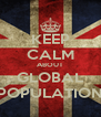 KEEP CALM ABOUT GLOBAL POPULATION - Personalised Poster A4 size