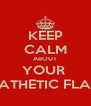 KEEP CALM ABOUT YOUR  PATHETIC FLAG - Personalised Poster A4 size