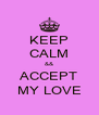 KEEP CALM && ACCEPT MY LOVE - Personalised Poster A4 size