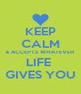KEEP CALM & ACCEPTS WHATEVER LIFE  GIVES YOU - Personalised Poster A4 size