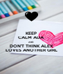 KEEP CALM ADA AND DON'T THINK ALEX LOVES ANOTHER GIRL - Personalised Poster A4 size