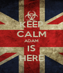 KEEP CALM ADAM IS HERE - Personalised Poster A4 size