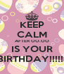 KEEP CALM AFTER OO.OO IS YOUR BIRTHDAY!!!!!! - Personalised Poster A4 size