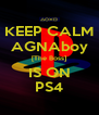 KEEP CALM AGNAboy [The Boss] IS ON PS4 - Personalised Poster A4 size