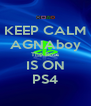 KEEP CALM AGNAboy The Boss IS ON PS4 - Personalised Poster A4 size