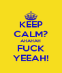 KEEP CALM? AHAHAH FUCK YEEAH! - Personalised Poster A4 size