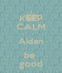 KEEP CALM Aidan be  good - Personalised Poster A4 size