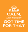 KEEP CALM, AIN'T NOBODY GOT TIME FOR THAT - Personalised Poster A4 size