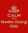 KEEP CALM Ain't Nothn Going ON! - Personalised Poster A4 size