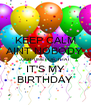 KEEP CALM AINT NOBODY  GOT TIME FOR THAT IT'S MY BIRTHDAY - Personalised Poster A4 size