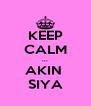 KEEP CALM ... AKIN  SIYA - Personalised Poster A4 size