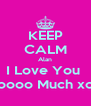 KEEP CALM Alan I Love You  Soooo Much xox - Personalised Poster A4 size