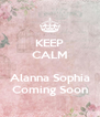 KEEP CALM  Alanna Sophia Coming Soon - Personalised Poster A4 size
