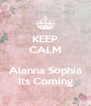 KEEP CALM  Alanna Sophia Its Coming - Personalised Poster A4 size