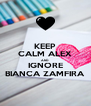 KEEP CALM ALEX AND IGNORE BIANCA ZAMFIRA - Personalised Poster A4 size