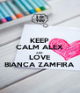 KEEP CALM ALEX AND LOVE BIANCA ZAMFIRA - Personalised Poster A4 size