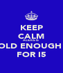 KEEP CALM ALEXIS IS  OLD ENOUGH  FOR I5 - Personalised Poster A4 size
