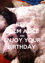 KEEP CALM ALICE  AND ENJOY YOUR  BIRTHDAY  - Personalised Poster A4 size