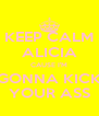 KEEP CALM ALICIA CAUSE I'M GONNA KICK YOUR ASS - Personalised Poster A4 size