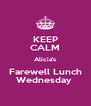 KEEP CALM Alicia's Farewell Lunch Wednesday  - Personalised Poster A4 size