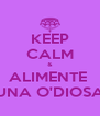 KEEP CALM & ALIMENTE  UNA O'DIOSA - Personalised Poster A4 size