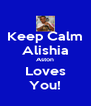 Keep Calm Alishia Aston Loves You! - Personalised Poster A4 size