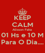 KEEP CALM Alisson Falta  01 Hs e 10 M Para O Dia.... - Personalised Poster A4 size