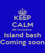 KEEP CALM All inclusive  Island bash Coming soon - Personalised Poster A4 size