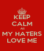 KEEP CALM  All MY HATERS LOVE ME - Personalised Poster A4 size