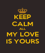 KEEP CALM ALL MY LOVE IS YOURS - Personalised Poster A4 size