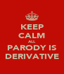 KEEP CALM ALL PARODY IS DERIVATIVE - Personalised Poster A4 size